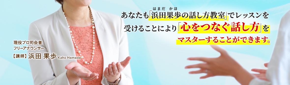 あなたも浜田果歩の話し方教室でレッスンを受けることにより「心をつなぐ話し方」をマスターすることができます。