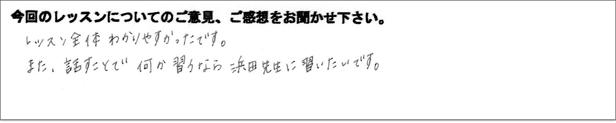 受講の感想 レッスン全体わかりやすかったです。また、話すことで何か習うなら浜田先生に習いたいです。